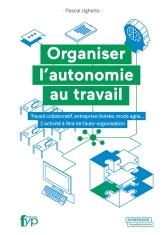 Organiser l'autonomie au travail – Travail collaboratif, entreprise libérée, mode agile… L'activité à l'ère de l'auto-organisation