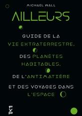 Ailleurs : Guide de la vie extraterrestre, des planètes habitables, de l'antimatière et des voyages dans l'espace