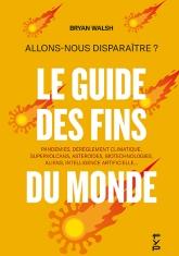 Le guide des fins du monde. Pandémies, dérèglement climatique, supervolcans, astéroïdes, biotechnologies, aliens, intelligence artificielle…